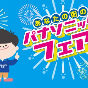 2019年夏のパナソニックフェア開催!!